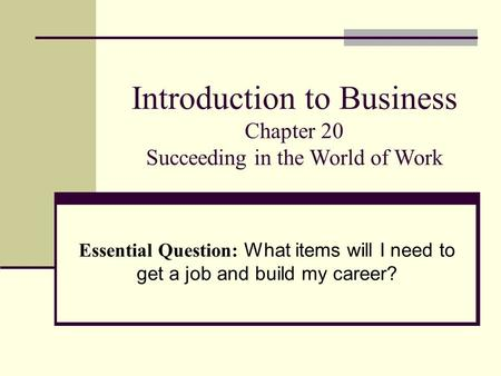 Introduction to Business Chapter 20 Succeeding in the World of Work Essential Question: What items will I need to get a job and build my career?