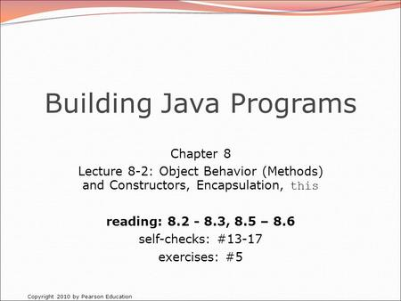 Copyright 2010 by Pearson Education Building Java Programs Chapter 8 Lecture 8-2: Object Behavior (Methods) and Constructors, Encapsulation, this reading: