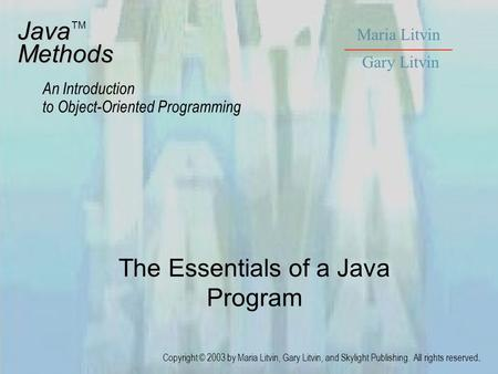 The Essentials of a Java Program JavaMethods An Introduction to Object-Oriented Programming Maria Litvin Gary Litvin Copyright © 2003 by Maria Litvin,
