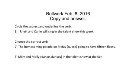 Bellwork Feb. 8, 2016 Copy and answer. Circle the subject and underline the verb. 1)Rhett and Carlie will sing in the talent show this week. Choose the.