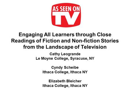 Engaging All Learners through Close Readings of Fiction and Non-fiction Stories from the Landscape of Television Cathy Leogrande Le Moyne College, Syracuse,