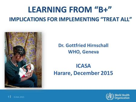 "ICASA 2015 1 |1 | LEARNING FROM ""B+"" IMPLICATIONS FOR IMPLEMENTING ""TREAT ALL"" Dr. Gottfried Hirnschall WHO, Geneva ICASA Harare, December 2015."