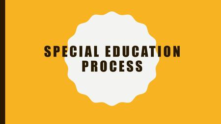SPECIAL EDUCATION PROCESS. STEP 1- THE CHILD IS DETERMINED AS POSSIBLY NEEDING SPECIAL EDUCATION AND RELATED SERVICES There are two primary ways in which.