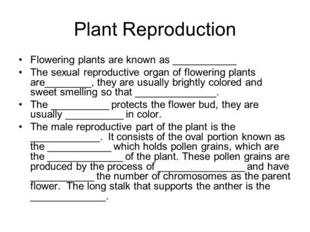 Plant Reproduction Flowering plants are known as ___________ The sexual reproductive organ of flowering plants are________, they are usually brightly colored.