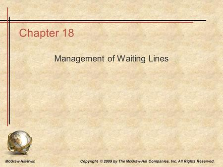 McGraw-Hill/Irwin Copyright © 2009 by The McGraw-Hill Companies, Inc. All Rights Reserved. Chapter 18 Management of Waiting Lines.