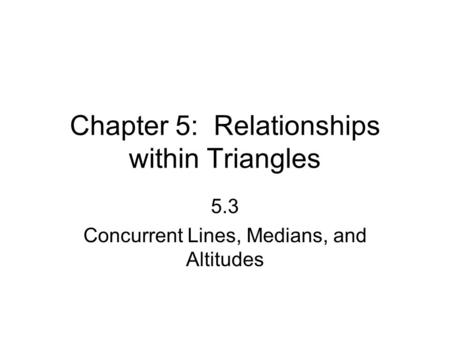 Chapter 5: Relationships within Triangles 5.3 Concurrent Lines, Medians, and Altitudes.
