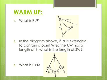 WARM UP: 1. What is RU? 2. In the diagram above, if RT is extended to contain a point W so the UW has a length of 8, what is the length of SW? 3. What.