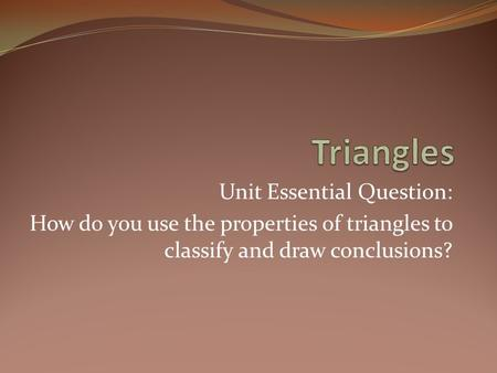 Unit Essential Question: How do you use the properties of triangles to classify and draw conclusions?
