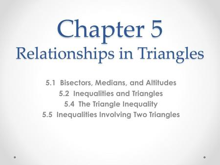 Chapter 5 Relationships in Triangles 5.1 Bisectors, Medians, and Altitudes 5.2 Inequalities and Triangles 5.4 The Triangle Inequality 5.5 Inequalities.