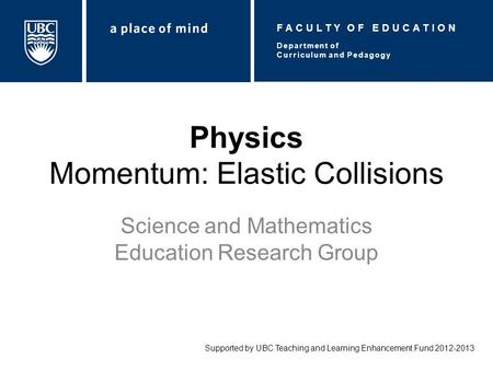 Physics Momentum: Elastic Collisions Science and Mathematics Education Research Group Supported by UBC Teaching and Learning Enhancement Fund 2012-2013.