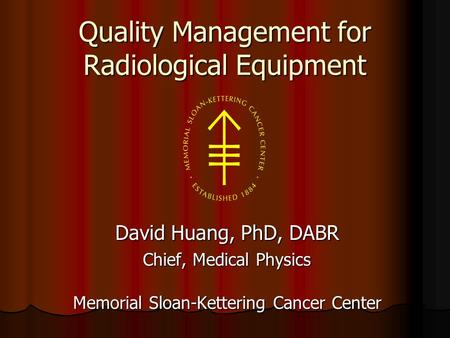 Quality Management for Radiological Equipment David Huang, PhD, DABR Chief, Medical Physics Memorial Sloan-Kettering Cancer Center.