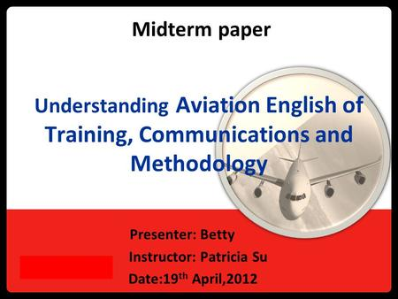 Midterm paper Understanding Aviation English of Training, Communications and Methodology Presenter: Betty Instructor: Patricia Su Date:19 th April,2012.