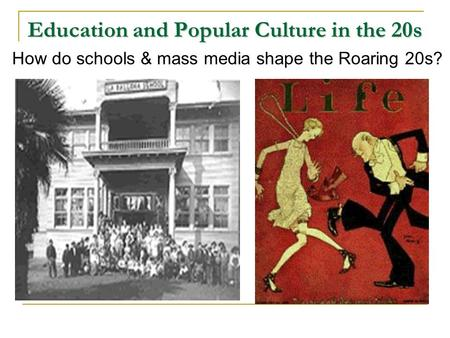 Education and Popular Culture in the 20s How do schools & mass media shape the Roaring 20s?