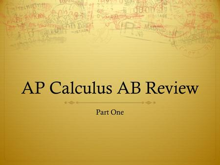 AP Calculus AB Review Part One. Limits  You should be able to  Understand limits, including asymptotic and unbounded behavior  Calculate limits using.