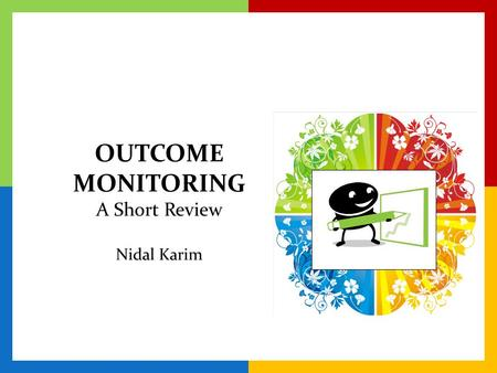 OUTCOME MONITORING A Short Review Nidal Karim. What is Outcome Monitoring? WhatHowWhyWhen The routine process of monitoring whether or not service recipients.