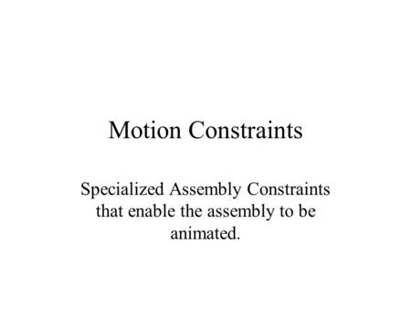 Motion Constraints Specialized Assembly Constraints that enable the assembly to be animated.