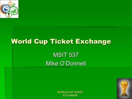 WORLD CUP TICKET EXCHANGE World Cup Ticket Exchange MSIT 537 Mike O'Donnell.