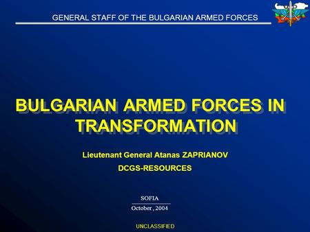 UNCLASSIFIED GENERAL STAFF OF THE BULGARIAN ARMED FORCES BULGARIAN ARMED FORCES IN TRANSFORMATION SOFIA October, 2004 Lieutenant General Atanas ZAPRIANOV.