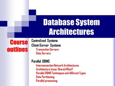 Database System Architectures Centralized Systems Client-Server Systems Transaction Servers Data Servers Parallel DBMS Interconnection Network Architectures.