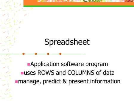Spreadsheet Application software program uses ROWS and COLUMNS of data manage, predict & present information.