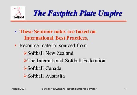 August 2001Softball New Zealand - National Umpires Seminar1 The Fastpitch Plate Umpire These Seminar notes are based on International Best Practices.