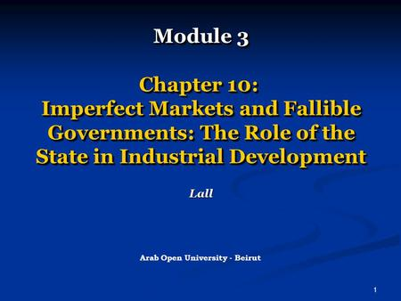 1 Module 3 Chapter 10: Imperfect Markets and Fallible Governments: The Role of the State <strong>in</strong> Industrial Development Lall Arab Open University - Beirut.