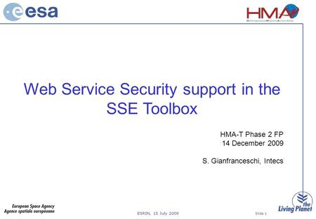 ESRIN, 15 July 2009 Slide 1 Web Service Security support in the SSE Toolbox HMA-T Phase 2 FP 14 December 2009 S. Gianfranceschi, Intecs.