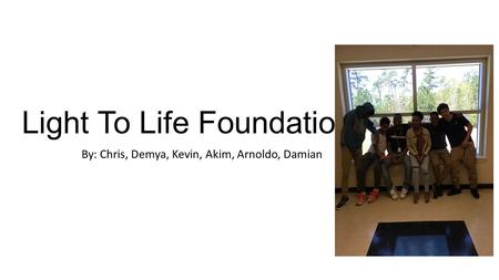 Light To Life Foundation By: Chris, Demya, Kevin, Akim, Arnoldo, Damian.
