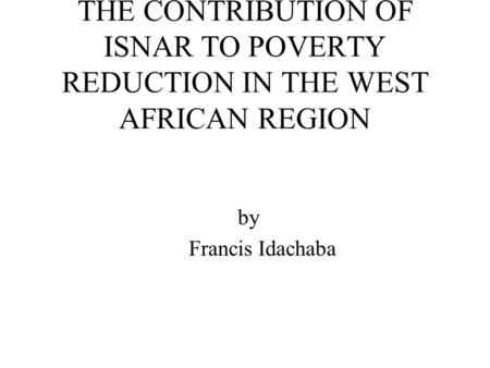 THE CONTRIBUTION OF ISNAR TO POVERTY REDUCTION IN THE WEST AFRICAN REGION by Francis Idachaba.