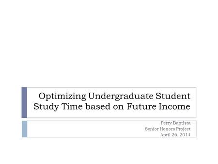 Optimizing Undergraduate Student Study Time based on Future Income Perry Baptista Senior Honors Project April 26, 2014.