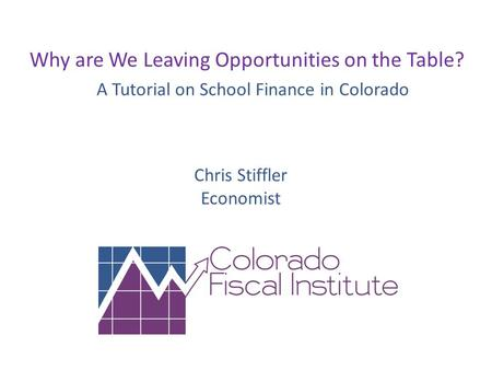 Why are We Leaving Opportunities on the Table? A Tutorial on School Finance in Colorado Chris Stiffler Economist.