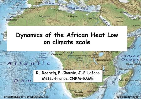 Dynamics of the African Heat Low on climate scale R. Roehrig, F. Chauvin, J.-P. Lafore Météo-France, CNRM-GAME ENSEMBLES RT3 Working Meeting 10 February.