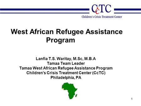 1 West African Refugee Assistance Program Lanfia T.S. Waritay, M.Sc, M.B.A Tamaa Team Leader Tamaa West African Refugee Assistance Program Children's Crisis.