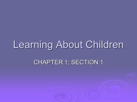 Learning About Children CHAPTER 1; SECTION 1. CHILD DEVELOPMENT  Is the study of how children grow in different ways  Physically  Mentally/ Intellectually.