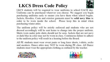 1 LKCS students will be required to wear uniforms to school EACH day. Uniforms can be purchased wherever you choose. We suggest you begin purchasing uniforms.