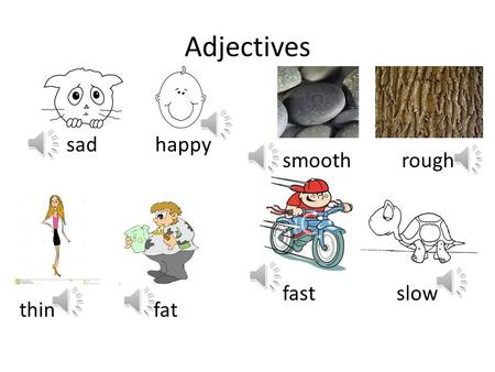 Adjectives sad happy smooth rough thin fat fast slow.
