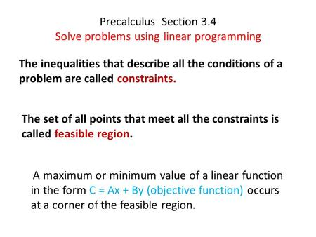 Precalculus Section 3.4 Solve problems using linear programming The inequalities that describe all the conditions of a problem are called constraints.
