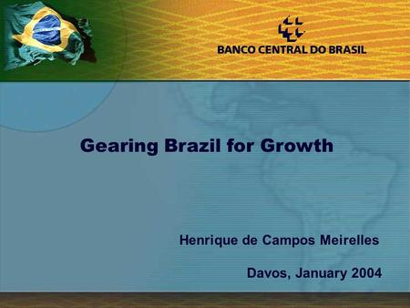 1 Henrique de Campos Meirelles Davos, January 2004 Gearing Brazil for Growth.