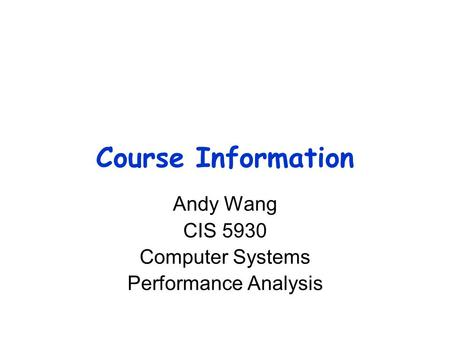 Course Information Andy Wang CIS 5930 Computer Systems Performance Analysis.