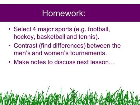 Homework: Select 4 major sports (e.g. football, hockey, basketball and tennis). Contrast (find differences) between the men's and women's tournaments.