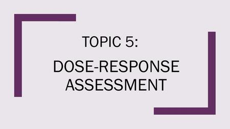 DOSE-RESPONSE ASSESSMENT TOPIC 5:. OVERVIEW ■Dose and Dose – Response ■Threshold vs Non-threshold ■Safety Factors ■Basic Dose Equation ■Abbot's Correction.