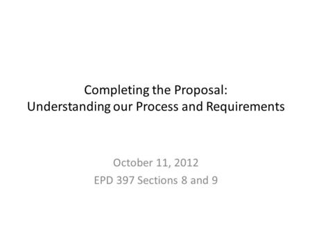 Completing the Proposal: Understanding our Process and Requirements October 11, 2012 EPD 397 Sections 8 and 9.