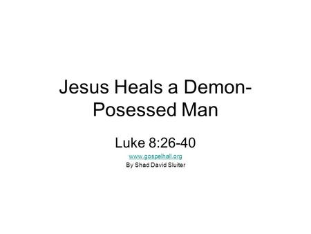 Jesus Heals a Demon- Posessed Man Luke 8:26-40 www.gospelhall.org By Shad David Sluiter.
