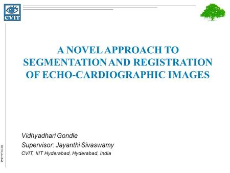 IIIT Hyderabad A NOVEL APPROACH TO SEGMENTATION AND REGISTRATION OF ECHO-CARDIOGRAPHIC IMAGES Vidhyadhari Gondle Supervisor: Jayanthi Sivaswamy CVIT, IIIT.