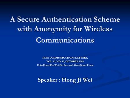 A Secure Authentication Scheme with Anonymity for Wireless Communications IEEE COMMUNICATIONS LETTERS, VOL. 12, NO. 10, OCTOBER 2008 Chia-Chun Wu, Wei-Bin.