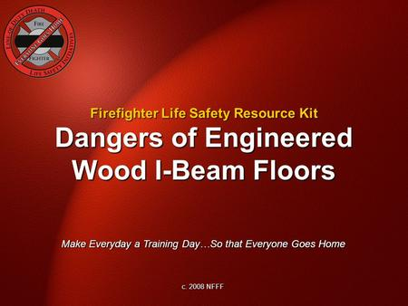 Dangers of Engineered Wood I-Beam Floors Make Everyday a Training Day…So that Everyone Goes Home c. 2008 NFFF Firefighter Life Safety Resource Kit.