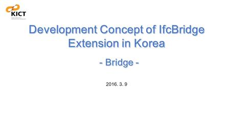 2016. 3. 9. 1. Extension Concept of IfcRoad & IfcBridge Target, Scope and Level of IfcRoad Extension In ScopeOut of Scope Target Level View Usecase Road.