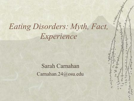Eating Disorders: Myth, Fact, Experience Sarah Carnahan