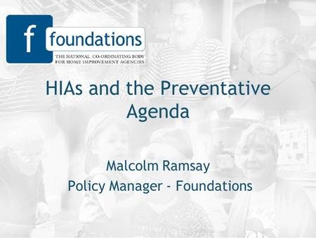 HIAs and the Preventative Agenda Malcolm Ramsay Policy Manager - Foundations.