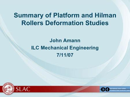 Summary of Platform and Hilman Rollers Deformation Studies John Amann ILC Mechanical Engineering 7/11/07.